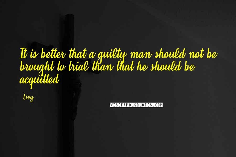 Livy quotes: It is better that a guilty man should not be brought to trial than that he should be acquitted.