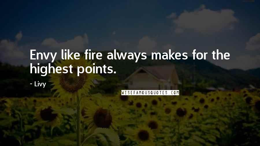 Livy quotes: Envy like fire always makes for the highest points.