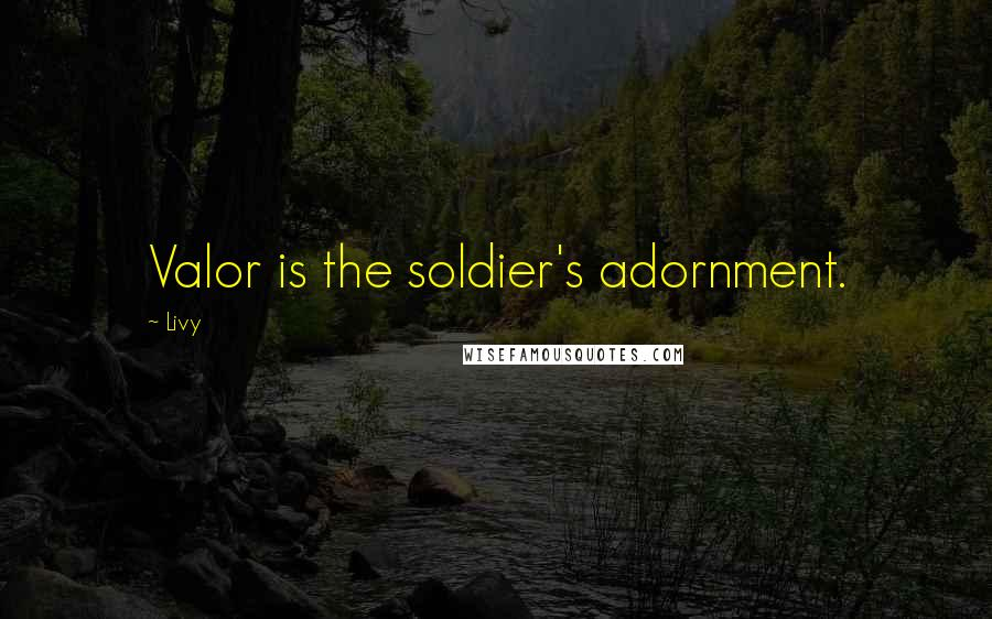 Livy quotes: Valor is the soldier's adornment.