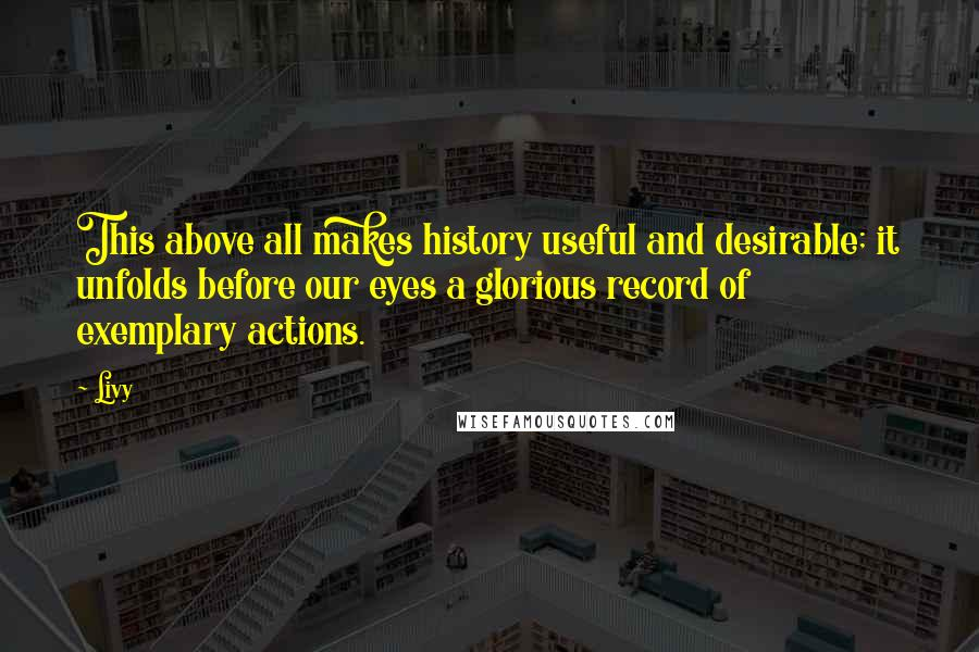 Livy quotes: This above all makes history useful and desirable; it unfolds before our eyes a glorious record of exemplary actions.