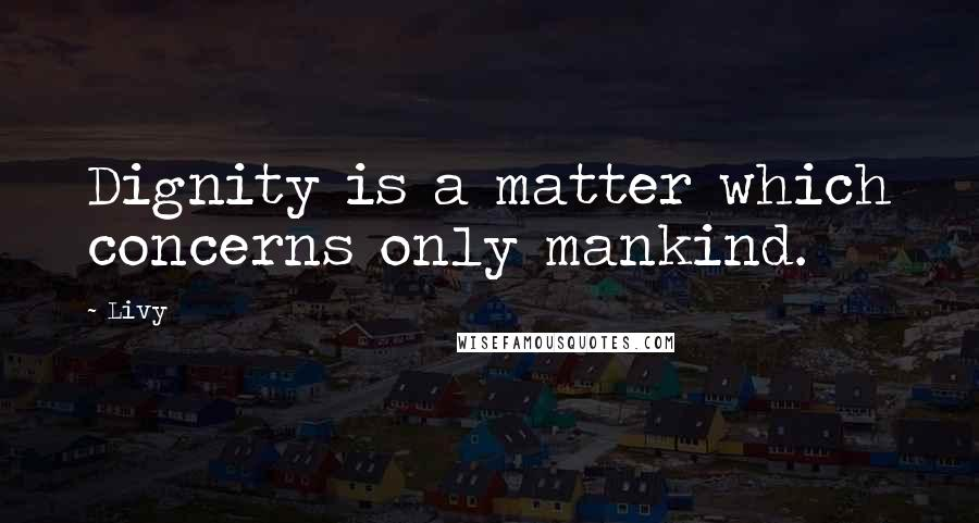 Livy quotes: Dignity is a matter which concerns only mankind.