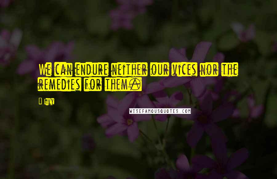 Livy quotes: We can endure neither our vices nor the remedies for them.