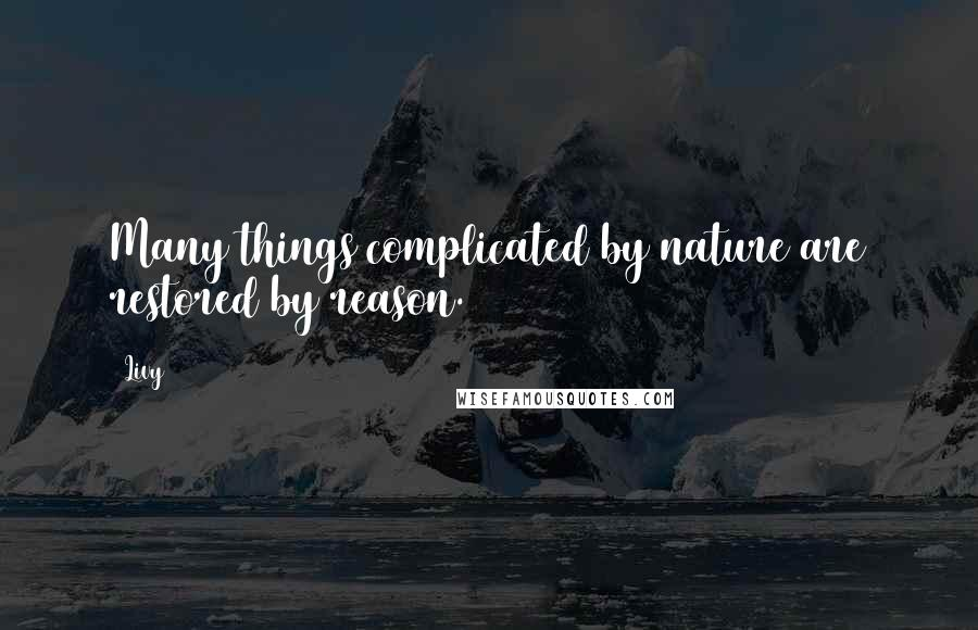 Livy quotes: Many things complicated by nature are restored by reason.