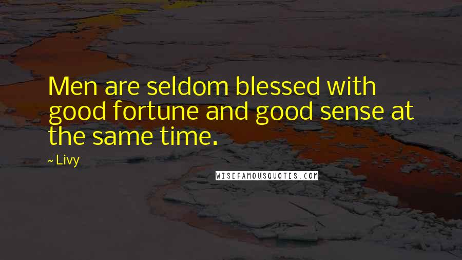 Livy quotes: Men are seldom blessed with good fortune and good sense at the same time.