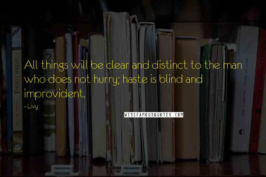Livy quotes: All things will be clear and distinct to the man who does not hurry; haste is blind and improvident.