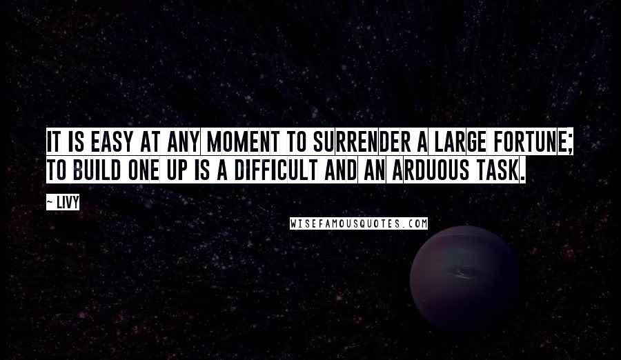 Livy quotes: It is easy at any moment to surrender a large fortune; to build one up is a difficult and an arduous task.