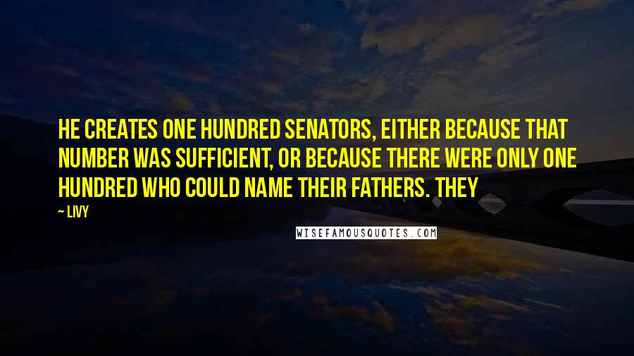Livy quotes: He creates one hundred senators, either because that number was sufficient, or because there were only one hundred who could name their fathers. They