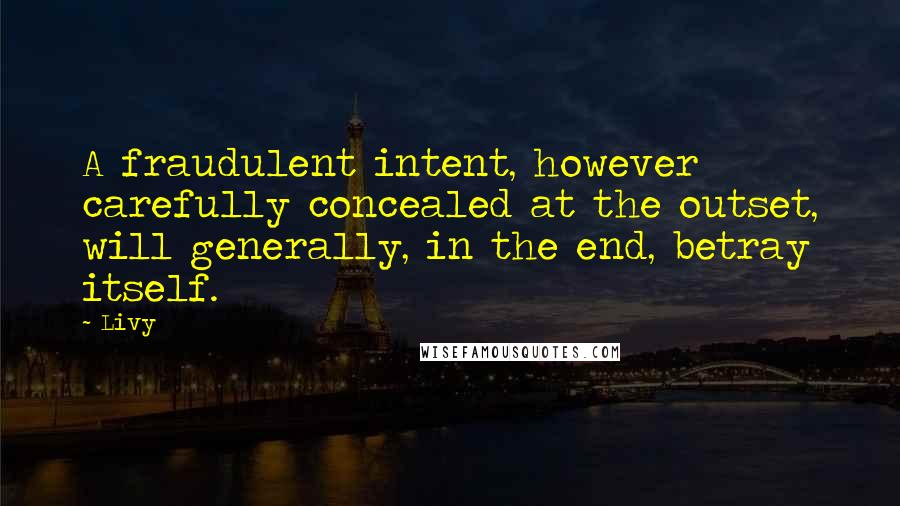 Livy quotes: A fraudulent intent, however carefully concealed at the outset, will generally, in the end, betray itself.