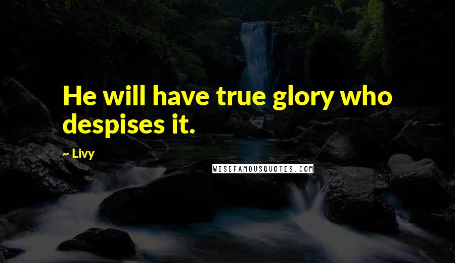 Livy quotes: He will have true glory who despises it.