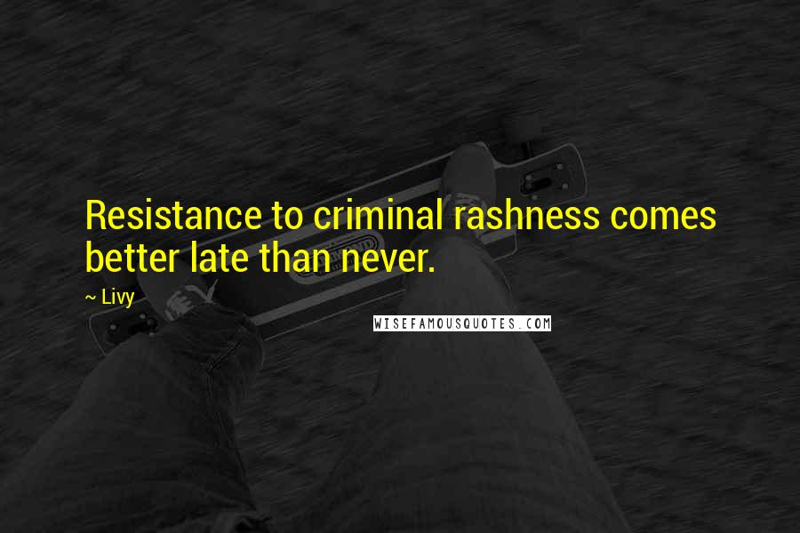 Livy quotes: Resistance to criminal rashness comes better late than never.