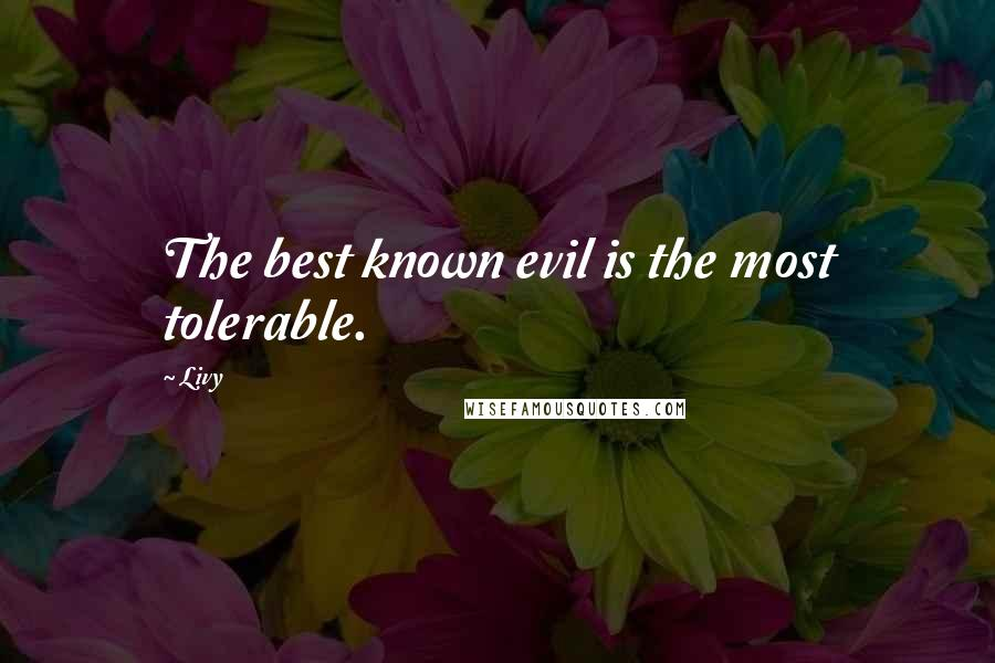 Livy quotes: The best known evil is the most tolerable.