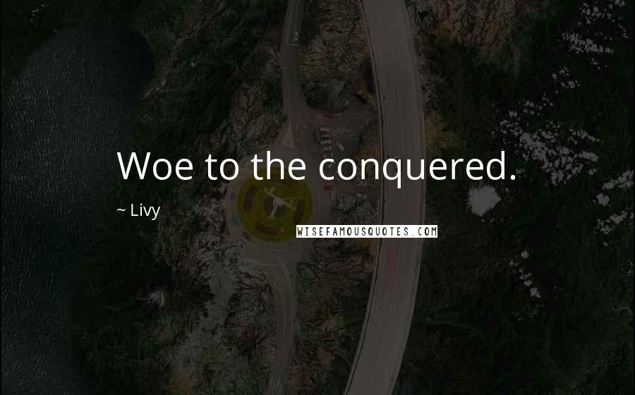 Livy quotes: Woe to the conquered.