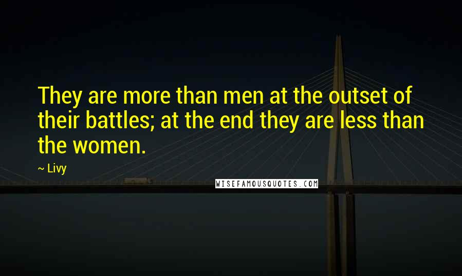 Livy quotes: They are more than men at the outset of their battles; at the end they are less than the women.