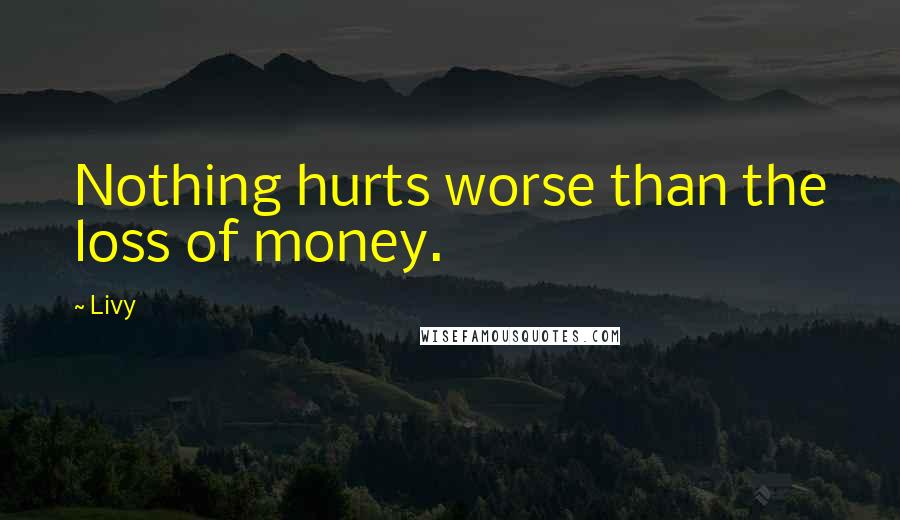 Livy quotes: Nothing hurts worse than the loss of money.