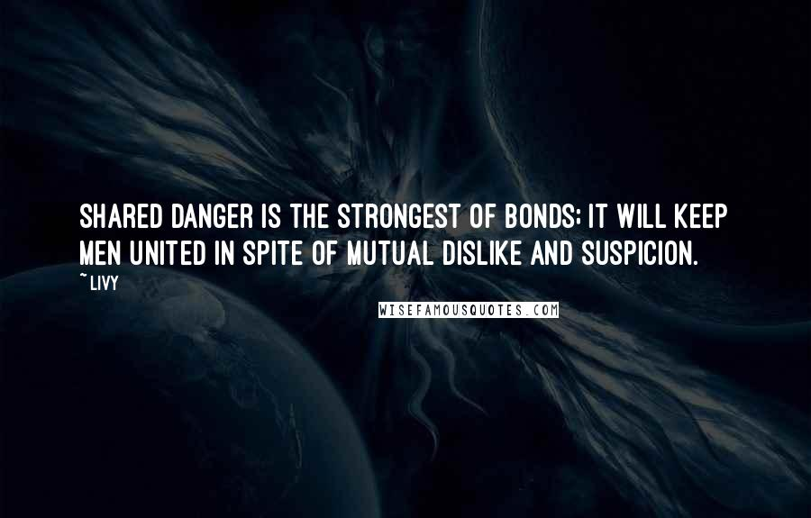 Livy quotes: Shared danger is the strongest of bonds; it will keep men united in spite of mutual dislike and suspicion.