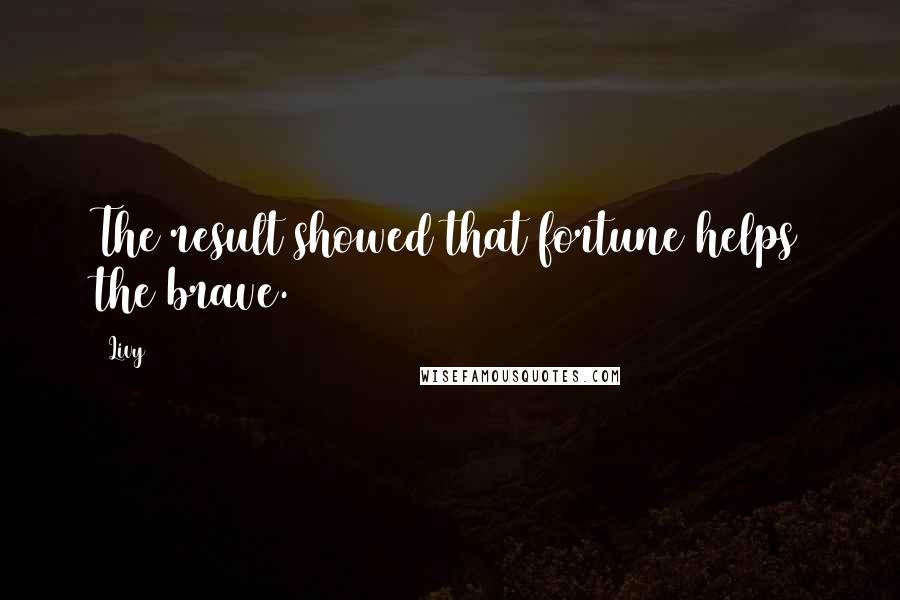 Livy quotes: The result showed that fortune helps the brave.