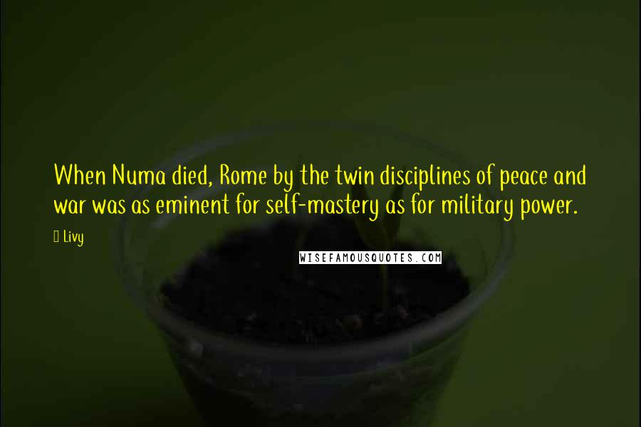 Livy quotes: When Numa died, Rome by the twin disciplines of peace and war was as eminent for self-mastery as for military power.