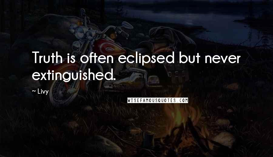 Livy quotes: Truth is often eclipsed but never extinguished.