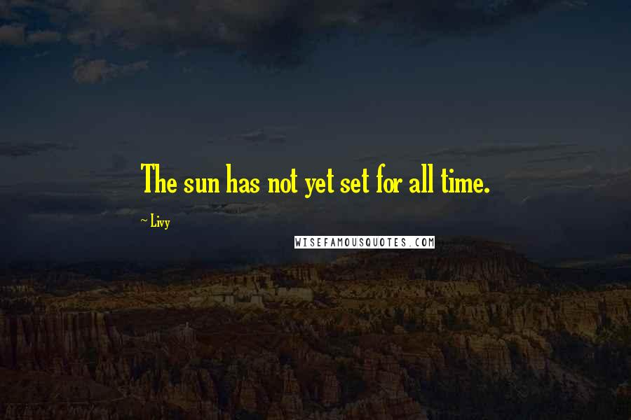 Livy quotes: The sun has not yet set for all time.