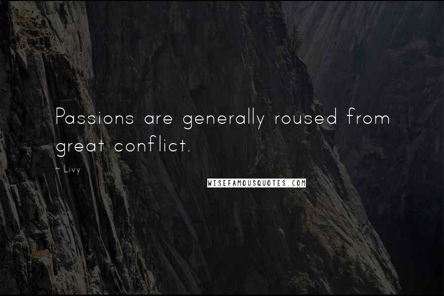 Livy quotes: Passions are generally roused from great conflict.