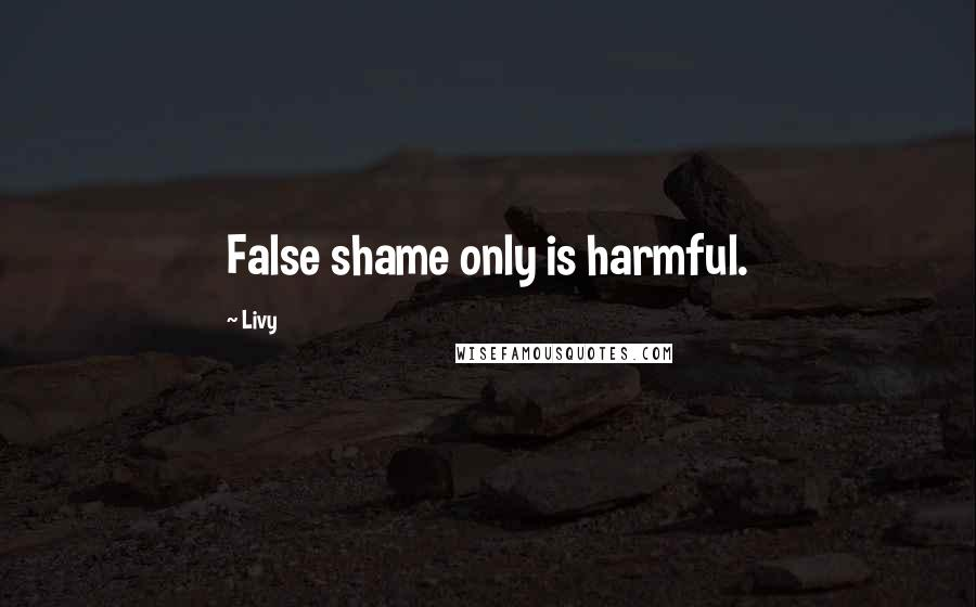 Livy quotes: False shame only is harmful.