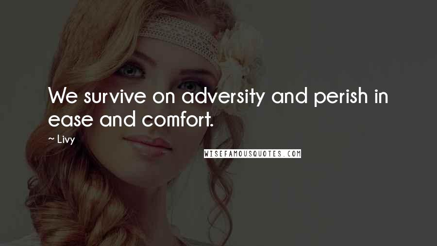 Livy quotes: We survive on adversity and perish in ease and comfort.