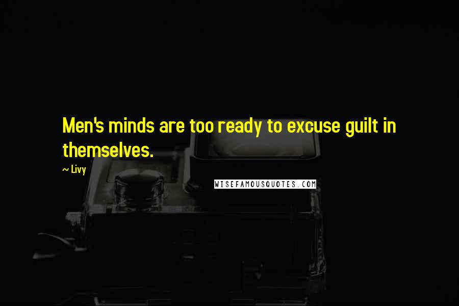 Livy quotes: Men's minds are too ready to excuse guilt in themselves.
