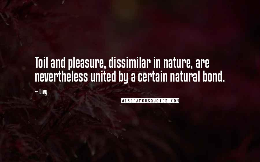Livy quotes: Toil and pleasure, dissimilar in nature, are nevertheless united by a certain natural bond.