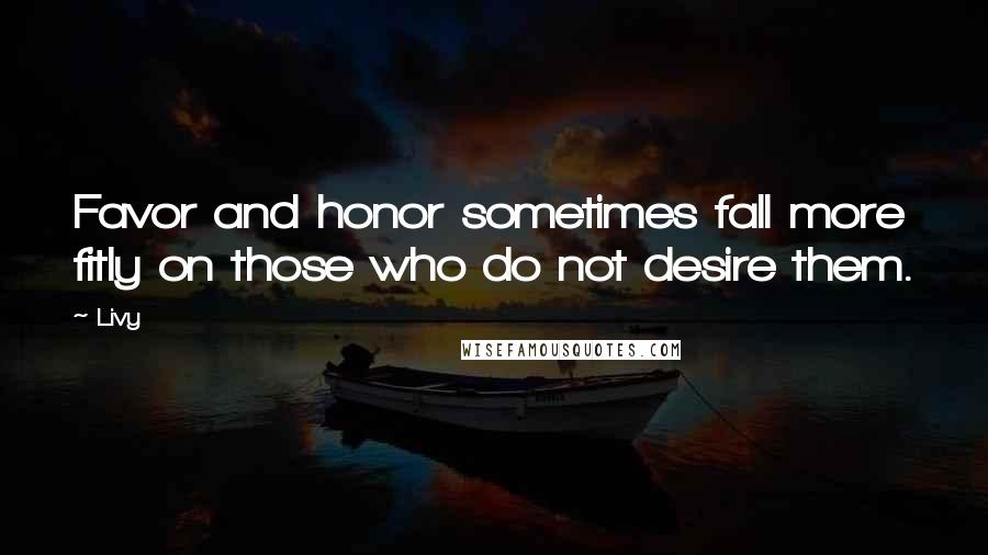 Livy quotes: Favor and honor sometimes fall more fitly on those who do not desire them.