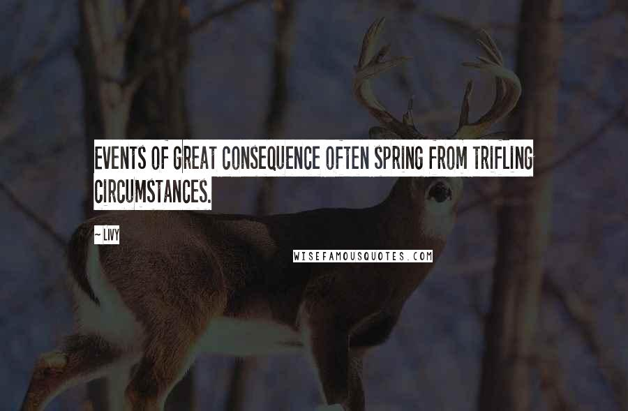 Livy quotes: Events of great consequence often spring from trifling circumstances.