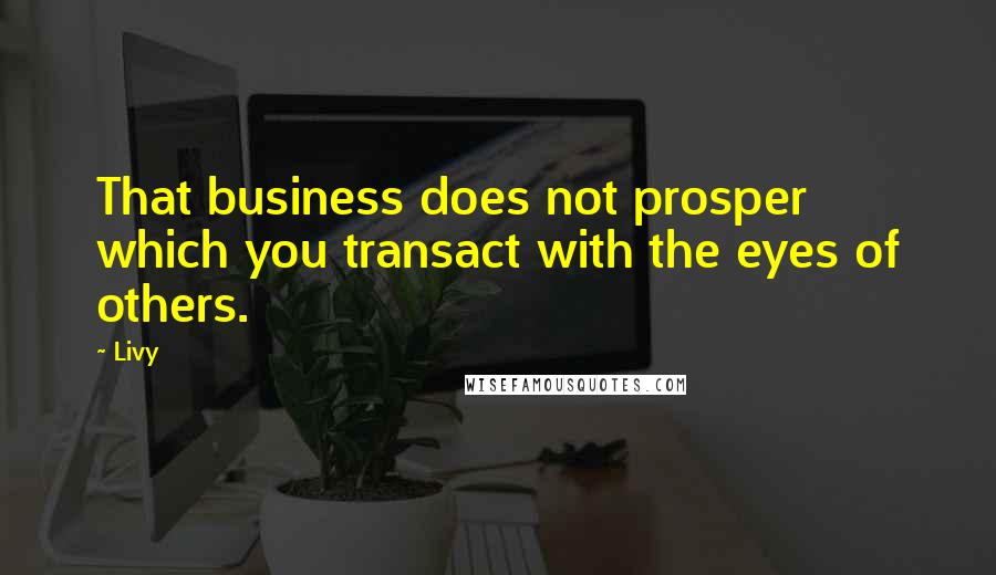 Livy quotes: That business does not prosper which you transact with the eyes of others.