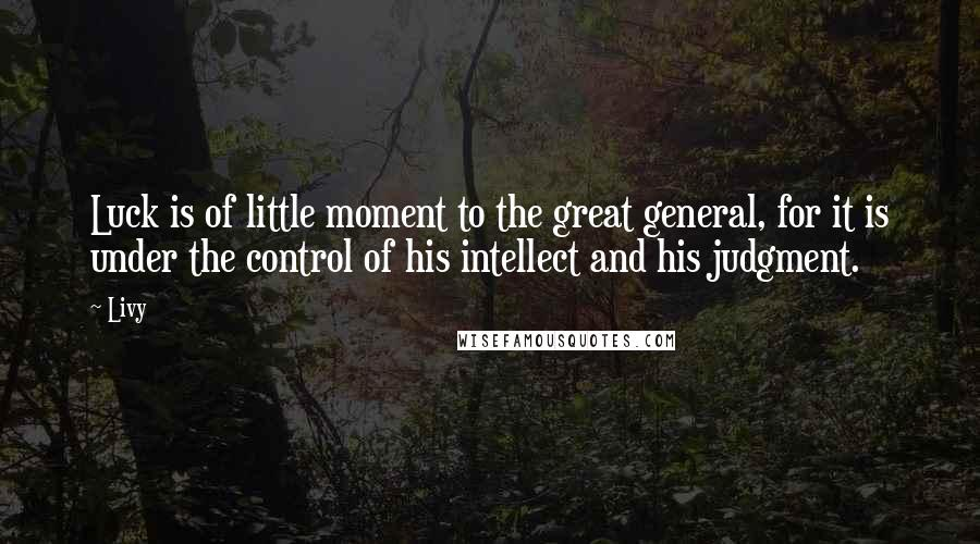 Livy quotes: Luck is of little moment to the great general, for it is under the control of his intellect and his judgment.