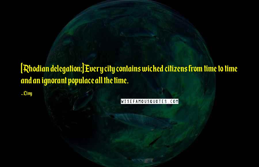 Livy quotes: [Rhodian delegation:]Every city contains wicked citizens from time to time and an ignorant populace all the time.