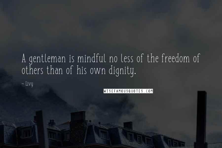 Livy quotes: A gentleman is mindful no less of the freedom of others than of his own dignity.