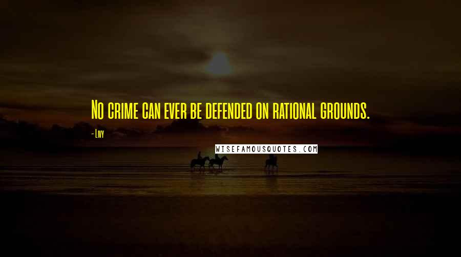 Livy quotes: No crime can ever be defended on rational grounds.