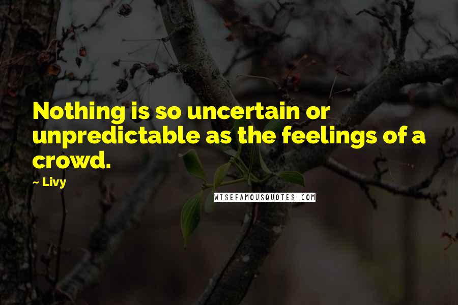 Livy quotes: Nothing is so uncertain or unpredictable as the feelings of a crowd.