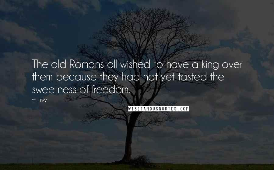 Livy quotes: The old Romans all wished to have a king over them because they had not yet tasted the sweetness of freedom.