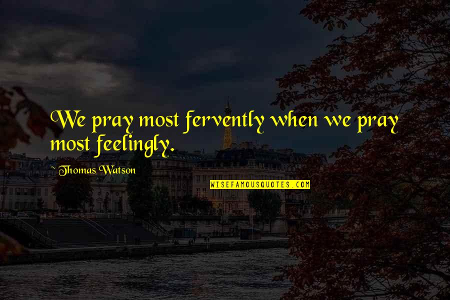 Liyana Quotes By Thomas Watson: We pray most fervently when we pray most