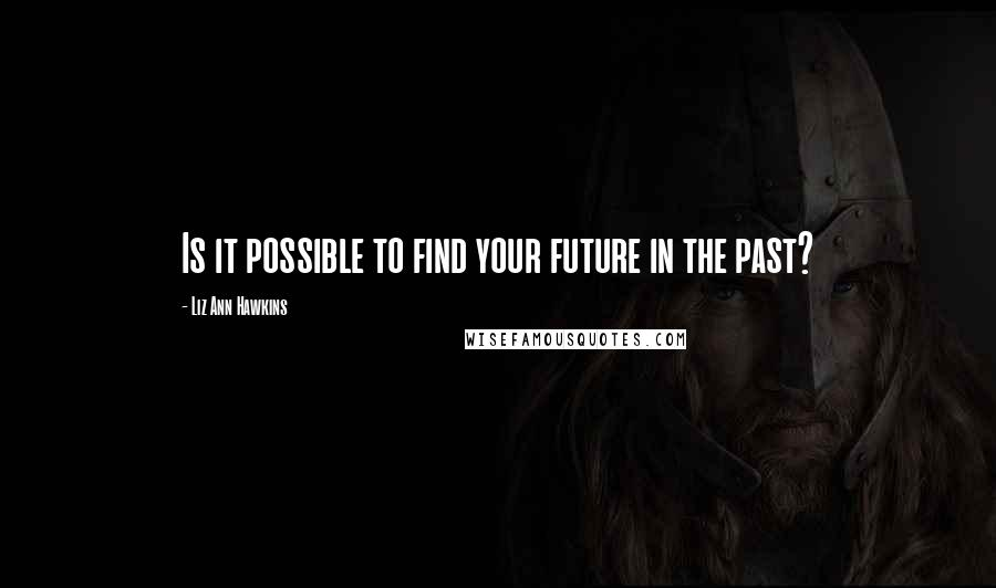 Liz Ann Hawkins quotes: Is it possible to find your future in the past?