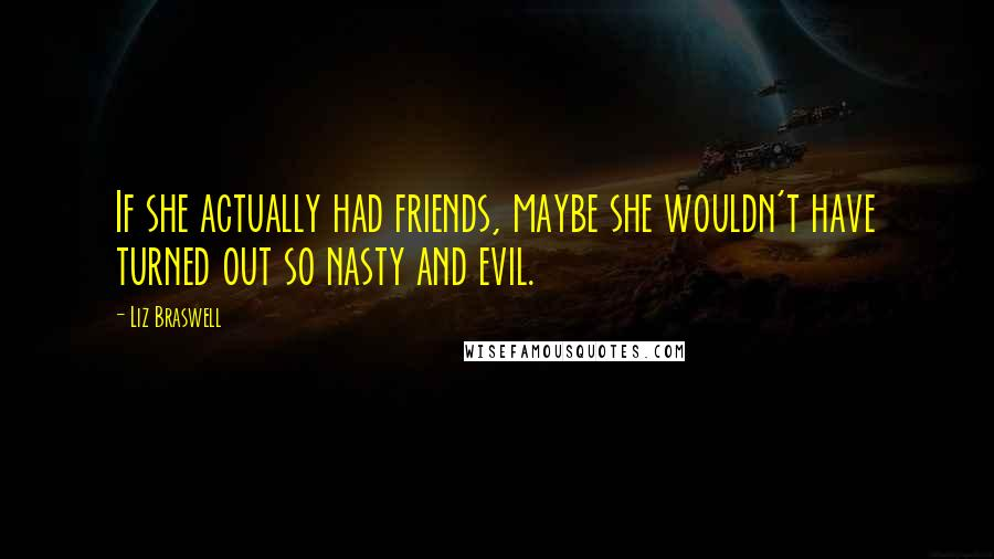 Liz Braswell quotes: If she actually had friends, maybe she wouldn't have turned out so nasty and evil.