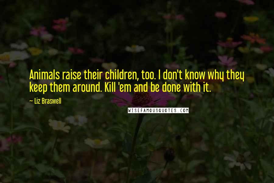Liz Braswell quotes: Animals raise their children, too. I don't know why they keep them around. Kill 'em and be done with it.