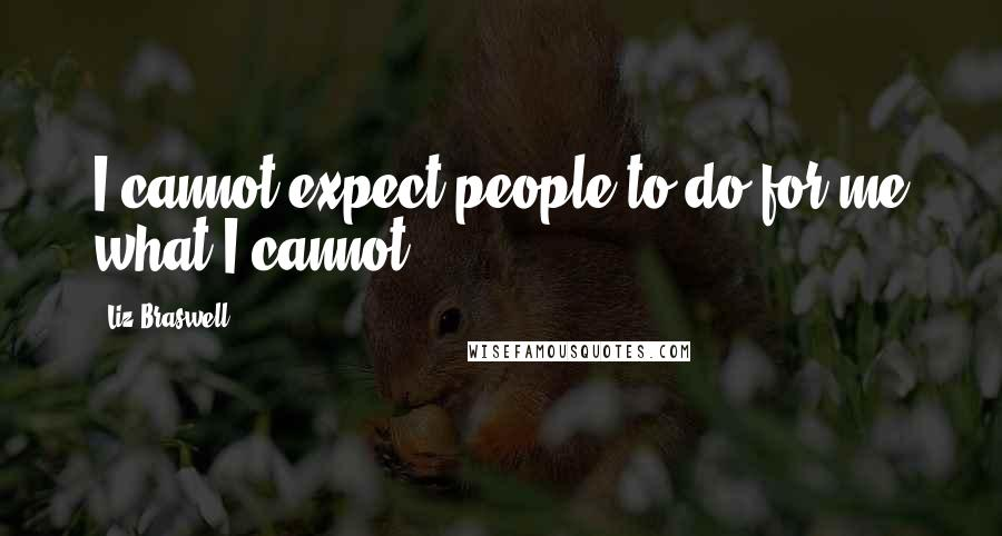 Liz Braswell quotes: I cannot expect people to do for me what I cannot.