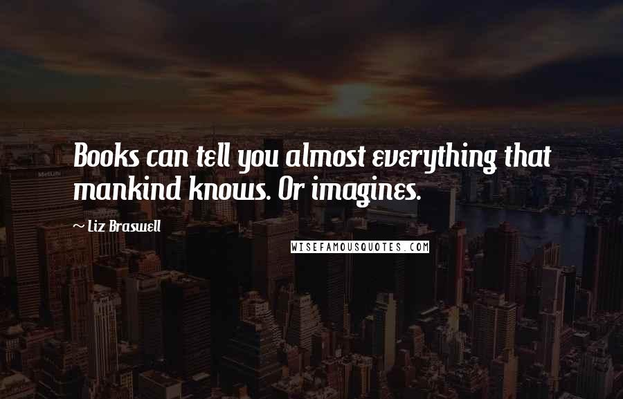 Liz Braswell quotes: Books can tell you almost everything that mankind knows. Or imagines.