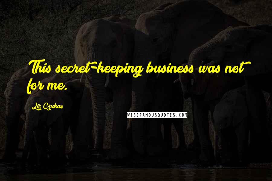 Liz Czukas quotes: This secret-keeping business was not for me.