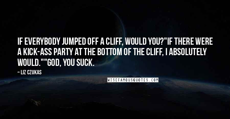 """Liz Czukas quotes: If everybody jumped off a cliff, would you?""""If there were a kick-ass party at the bottom of the cliff, I absolutely would.""""""""God, you suck."""