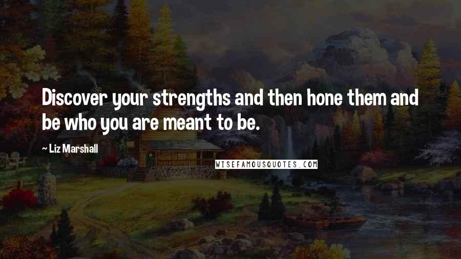 Liz Marshall quotes: Discover your strengths and then hone them and be who you are meant to be.