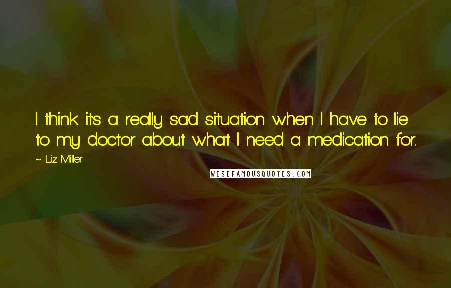 Liz Miller quotes: I think it's a really sad situation when I have to lie to my doctor about what I need a medication for.