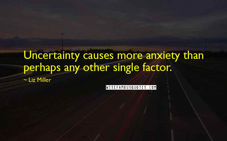 Liz Miller quotes: Uncertainty causes more anxiety than perhaps any other single factor.