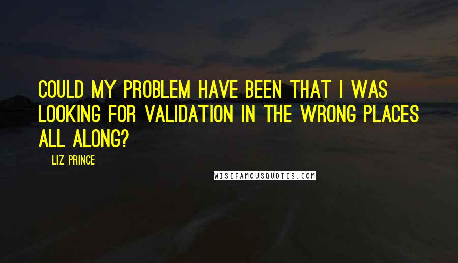 Liz Prince quotes: Could my problem have been that I was looking for validation in the wrong places all along?