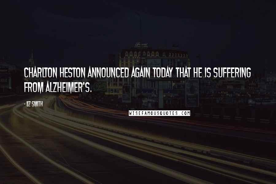 Liz Smith quotes: Charlton Heston announced again today that he is suffering from Alzheimer's.